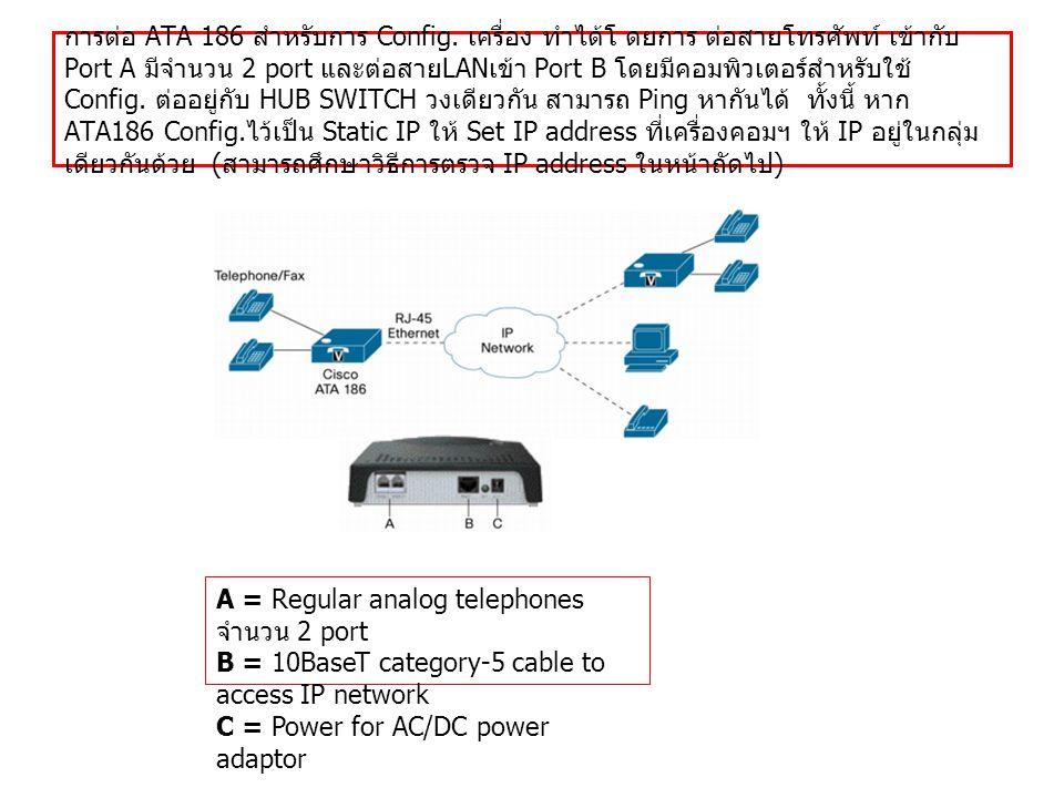 การต่อ ATA 186 สำหรับการ Config. เครื่อง ทำได้โ ดยการ ต่อสายโทรศัพท์ เข้ากับ Port A มีจำนวน 2 port และต่อสาย LAN เข้า Port B โดยมีคอมพิวเตอร์สำหรับใช้