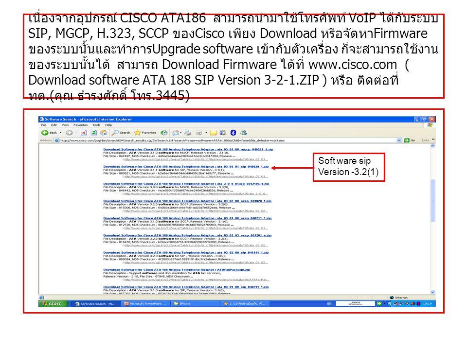 เนื่องจากอุปกรณ์ CISCO ATA186 สามารถนำมาใช้โทรศัพท์ VoIP ได้กับระบบ SIP, MGCP, H.323, SCCP ของ Cisco เพียง Download หรือจัดหา Firmware ของระบบนั้นและทำการ Upgrade software เข้ากับตัวเครื่อง ก็จะสามารถใช้งาน ของระบบนั้นได้ สามารถ Download Firmware ได้ที่ www.cisco.com ( Download software ATA 188 SIP Version 3-2-1.ZIP ) หรือ ติดต่อที่ ทต.( คุณ ธำรงศักดิ์ โทร.3445) Soft ware sip Version -3.2(1)