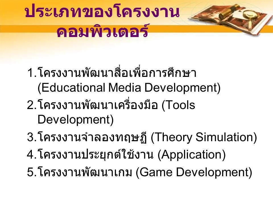 ประเภทของโครงงาน คอมพิวเตอร์ 1. โครงงานพัฒนาสื่อเพื่อการศึกษา (Educational Media Development) 2. โครงงานพัฒนาเครื่องมือ (Tools Development) 3. โครงงาน