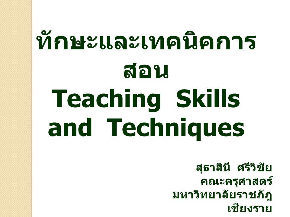 ทักษะและเทคนิคการ สอน Teaching Skills and Techniques สุธาสินี ศรีวิชัย คณะครุศาสตร์ มหาวิทยาลัยราชภัฎ เชียงราย