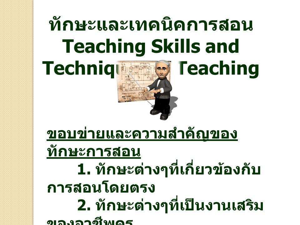 ทักษะและเทคนิคการสอน Teaching Skills and Techniques of Teaching ขอบข่ายและความสำคัญของ ทักษะการสอน 1. ทักษะต่างๆที่เกี่ยวข้องกับ การสอนโดยตรง 2. ทักษะ