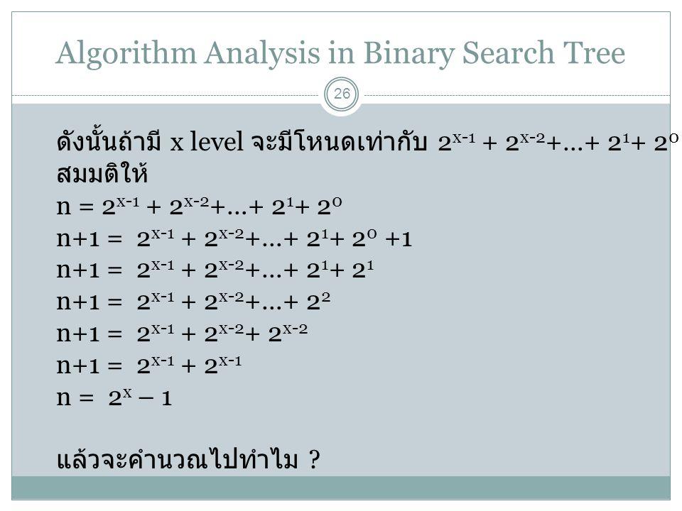 Algorithm Analysis in Binary Search Tree 26 ดังนั้นถ้ามี x level จะมีโหนดเท่ากับ 2 x-1 + 2 x-2 +…+ 2 1 + 2 0 สมมติให้ n = 2 x-1 + 2 x-2 +…+ 2 1 + 2 0