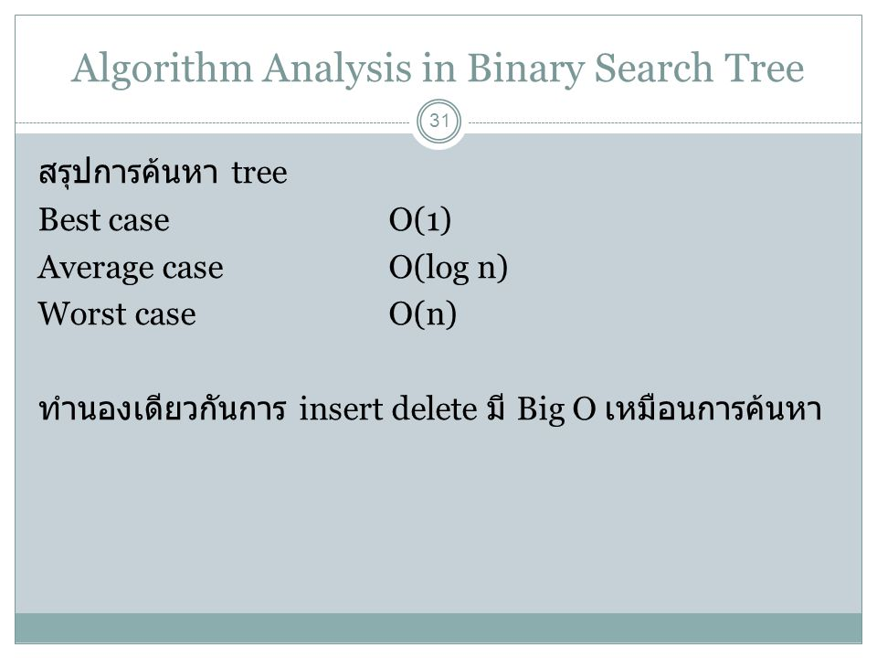 Algorithm Analysis in Binary Search Tree 31 สรุปการค้นหา tree Best caseO(1) Average caseO(log n) Worst caseO(n) ทำนองเดียวกันการ insert delete มี Big
