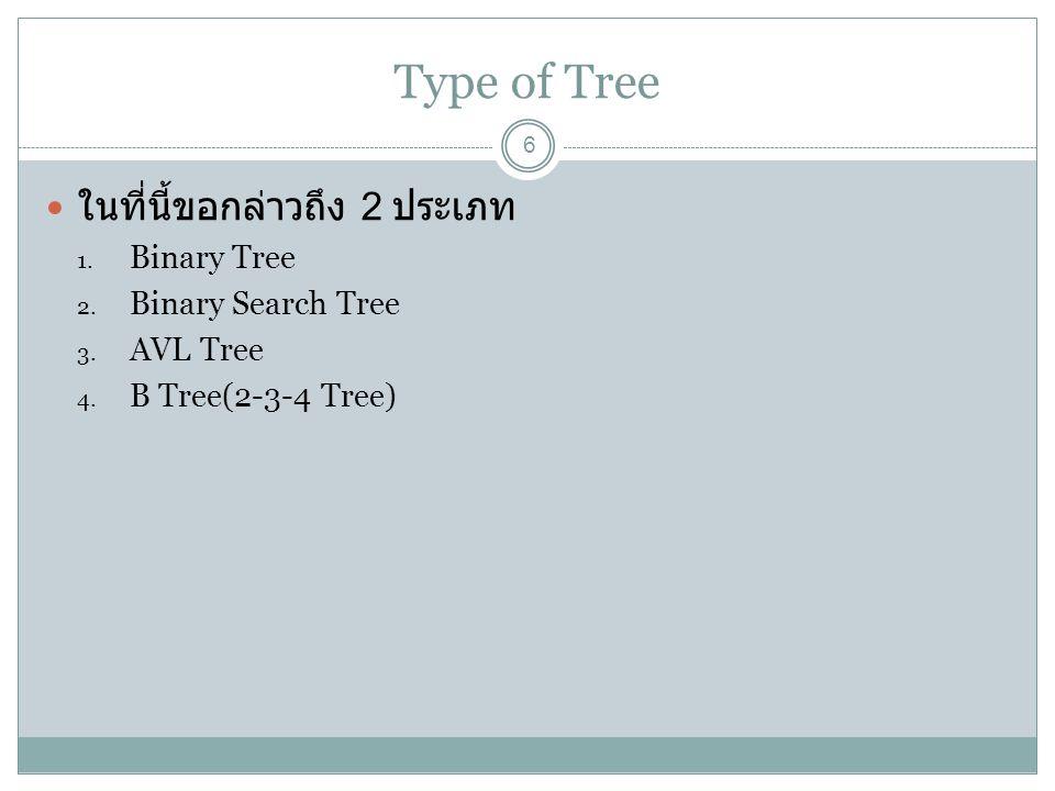 Type of Tree 6 ในที่นี้ขอกล่าวถึง 2 ประเภท 1. Binary Tree 2. Binary Search Tree 3. AVL Tree 4. B Tree(2-3-4 Tree)