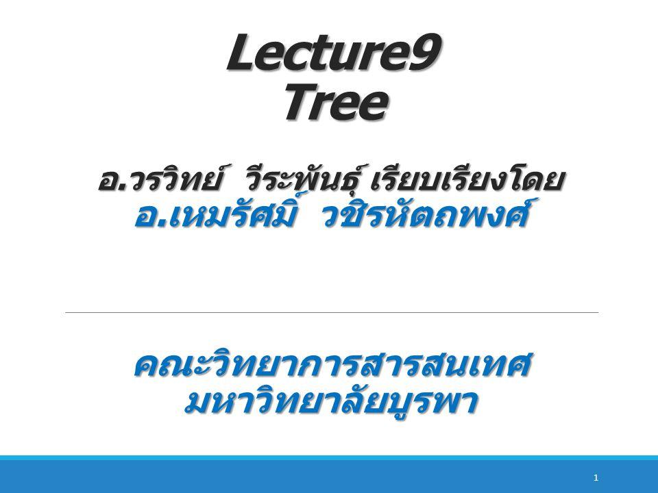 Lecture9 Tree อ. วรวิทย์ วีระพันธุ์ เรียบเรียงโดย อ. เหมรัศมิ์ วชิรหัตถพงศ์ คณะวิทยาการสารสนเทศ มหาวิทยาลัยบูรพา 1