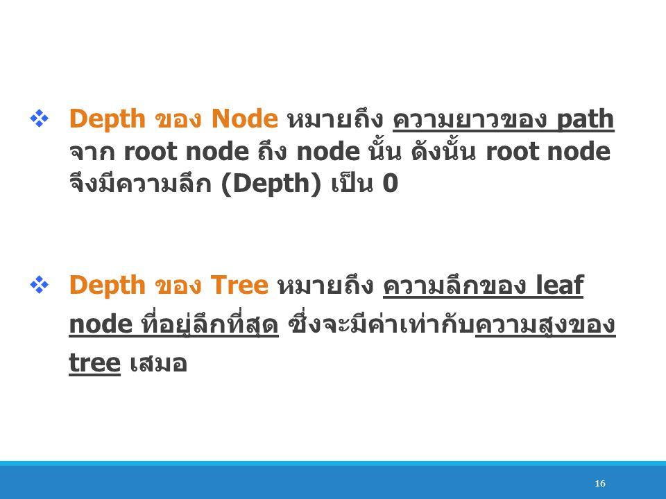 16  Depth ของ Node หมายถึง ความยาวของ path จาก root node ถึง node นั้น ดังนั้น root node จึงมีความลึก (Depth) เป็น 0  Depth ของ Tree หมายถึง ความลึก