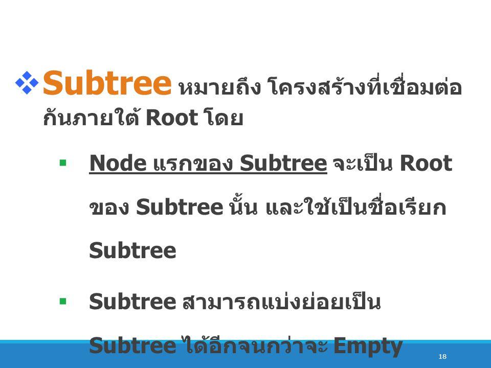 18  Subtree หมายถึง โครงสร้างที่เชื่อมต่อ กันภายใต้ Root โดย  Node แรกของ Subtree จะเป็น Root ของ Subtree นั้น และใช้เป็นชื่อเรียก Subtree  Subtree สามารถแบ่งย่อยเป็น Subtree ได้อีกจนกว่าจะ Empty