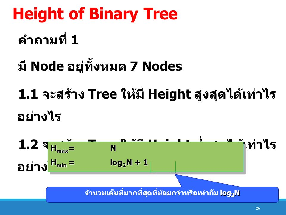 26 Height of Binary Tree คำถามที่ 1 มี Node อยู่ทั้งหมด 7 Nodes 1.1 จะสร้าง Tree ให้มี Height สูงสุดได้เท่าไร อย่างไร 1.2 จะสร้าง Tree ให้มี Height ต่ำสุดได้เท่าไร อย่างไร H max =N H min =log 2 N + 1 H max =N H min =log 2 N + 1 log 2 N จำนวนเต็มที่มากที่สุดที่น้อยกว่าหรือเท่ากับ log 2 N