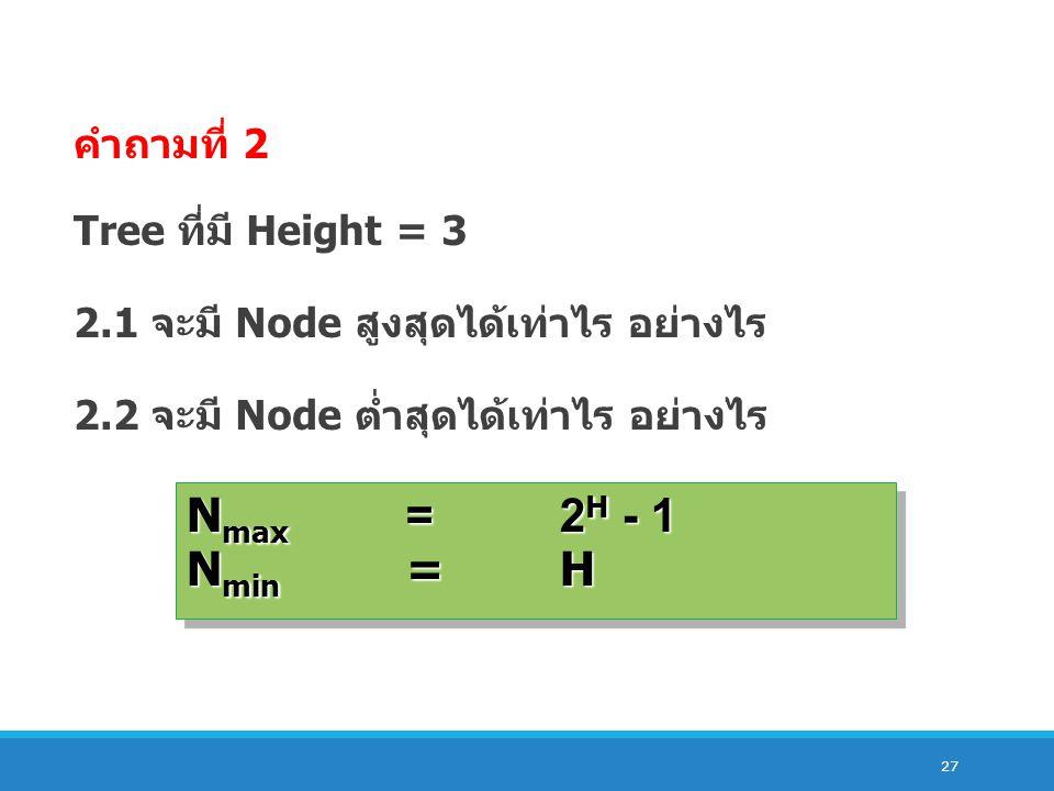 27 คำถามที่ 2 Tree ที่มี Height = 3 2.1 จะมี Node สูงสุดได้เท่าไร อย่างไร 2.2 จะมี Node ต่ำสุดได้เท่าไร อย่างไร N max =2 H - 1 N min =H N max =2 H - 1