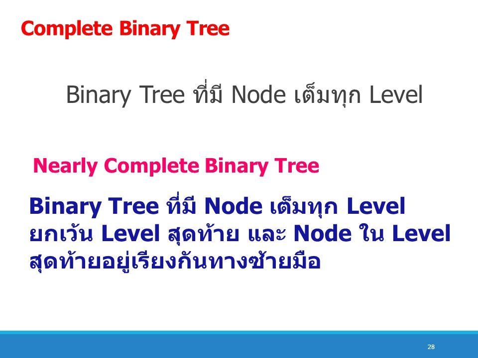 28 Complete Binary Tree Binary Tree ที่มี Node เต็มทุก Level Nearly Complete Binary Tree Binary Tree ที่มี Node เต็มทุก Level ยกเว้น Level สุดท้าย และ Node ใน Level สุดท้ายอยู่เรียงกันทางซ้ายมือ