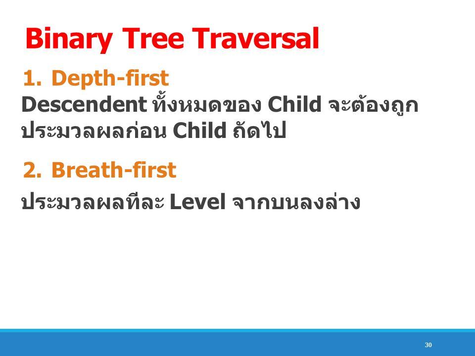 30 Binary Tree Traversal 1.Depth-first Descendent ทั้งหมดของ Child จะต้องถูก ประมวลผลก่อน Child ถัดไป 2.Breath-first ประมวลผลทีละ Level จากบนลงล่าง