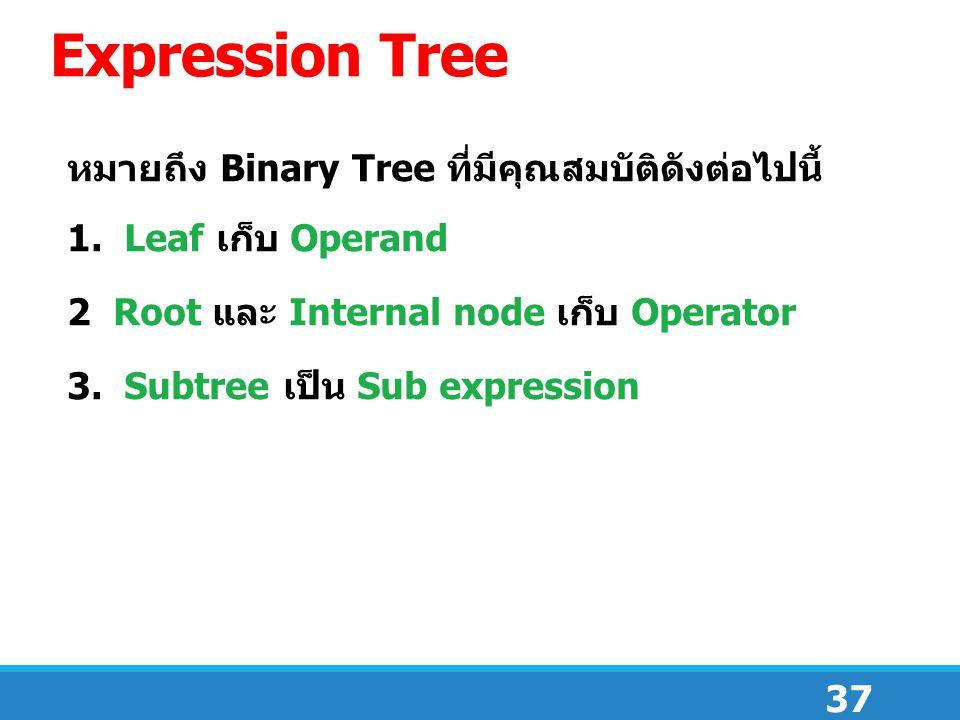 37 Expression Tree หมายถึง Binary Tree ที่มีคุณสมบัติดังต่อไปนี้ 1. Leaf เก็บ Operand 2 Root และ Internal node เก็บ Operator 3. Subtree เป็น Sub expre