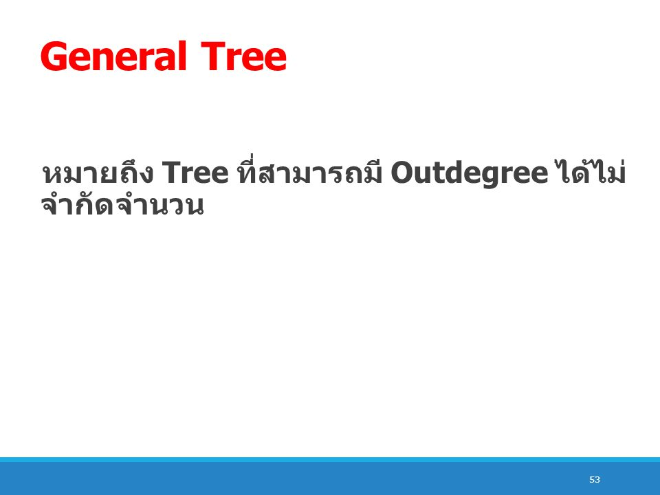 53 General Tree หมายถึง Tree ที่สามารถมี Outdegree ได้ไม่ จำกัดจำนวน