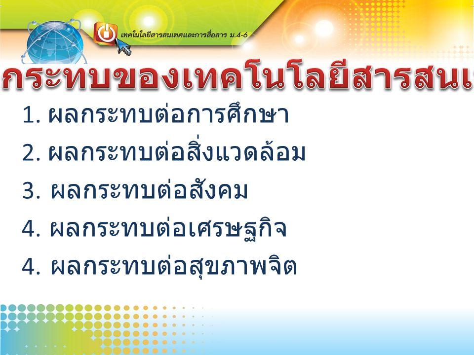 1. ผลกระทบต่อการศึกษา 2. ผลกระทบต่อสิ่งแวดล้อม 3. ผลกระทบต่อสังคม 4. ผลกระทบต่อเศรษฐกิจ 4. ผลกระทบต่อสุขภาพจิต
