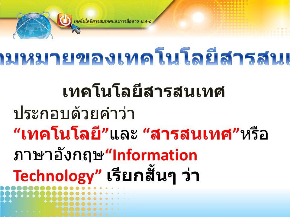 """เทคโนโลยีสารสนเทศ ประกอบด้วยคำว่า """" เทคโนโลยี """" และ """" สารสนเทศ """" หรือ ภาษาอังกฤษ """"Information Technology"""" เรียกสั้นๆ ว่า """" ไอที ( IT )"""""""