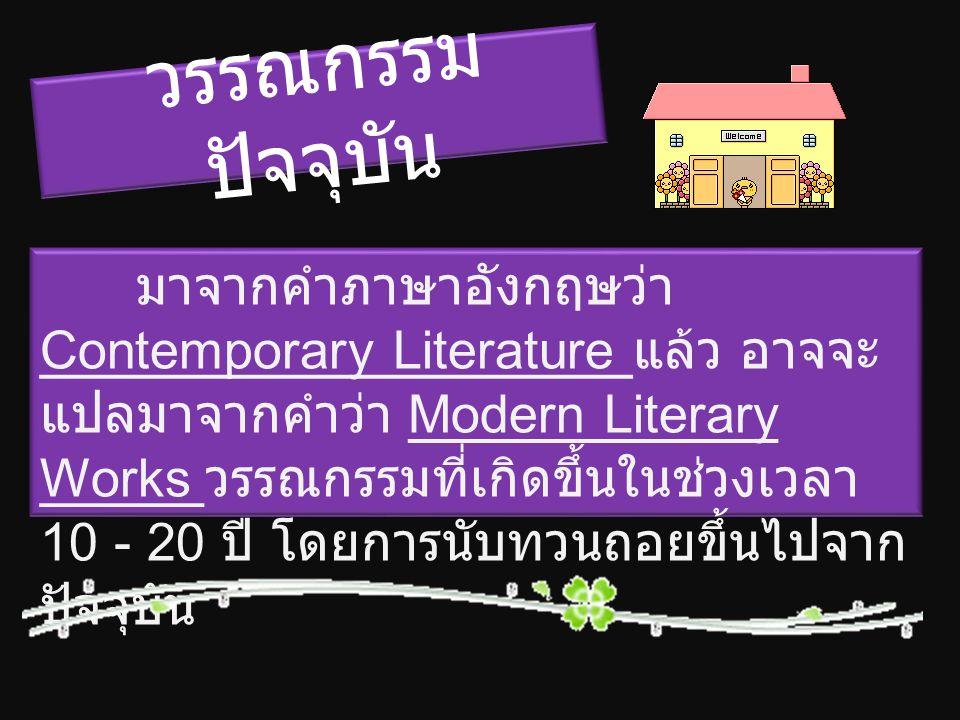 วรรณกรรม ปัจจุบัน มาจากคำภาษาอังกฤษว่า Contemporary Literature แล้ว อาจจะ แปลมาจากคำว่า Modern Literary Works วรรณกรรมที่เกิดขึ้นในช่วงเวลา 10 - 20 ปี โดยการนับทวนถอยขึ้นไปจาก ปัจจุบัน
