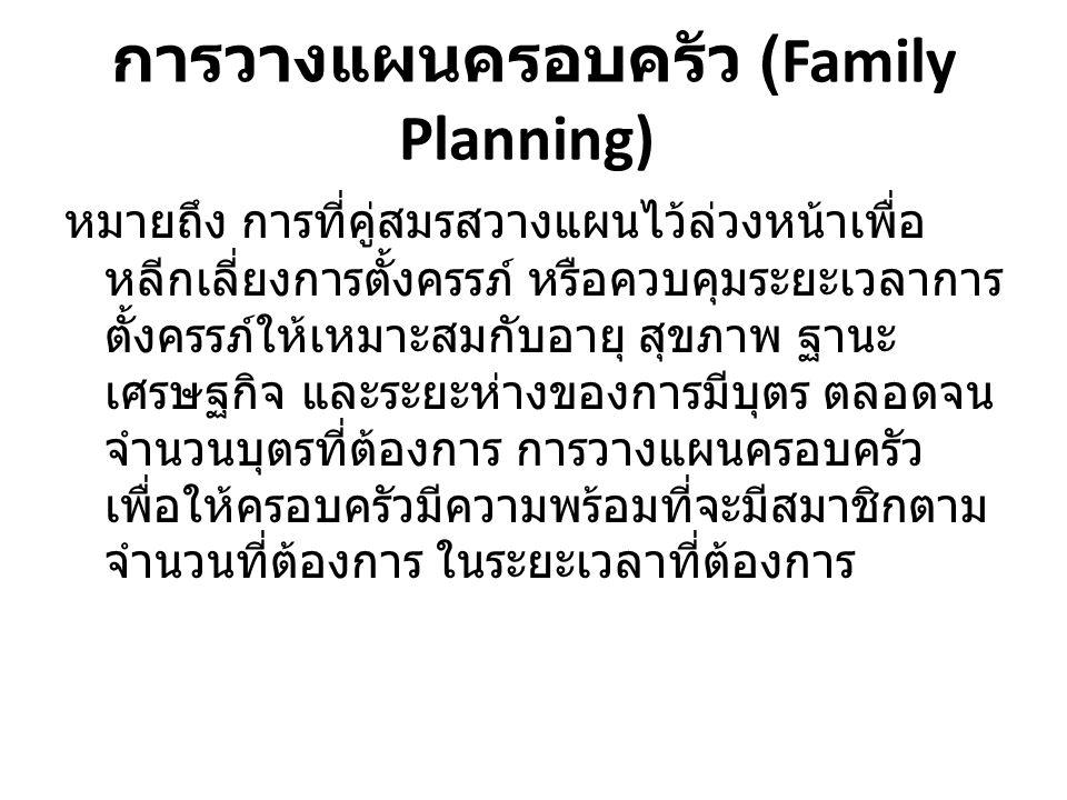 การวางแผนครอบครัว (Family Planning) หมายถึง การที่คู่สมรสวางแผนไว้ล่วงหน้าเพื่อ หลีกเลี่ยงการตั้งครรภ์ หรือควบคุมระยะเวลาการ ตั้งครรภ์ให้เหมาะสมกับอาย