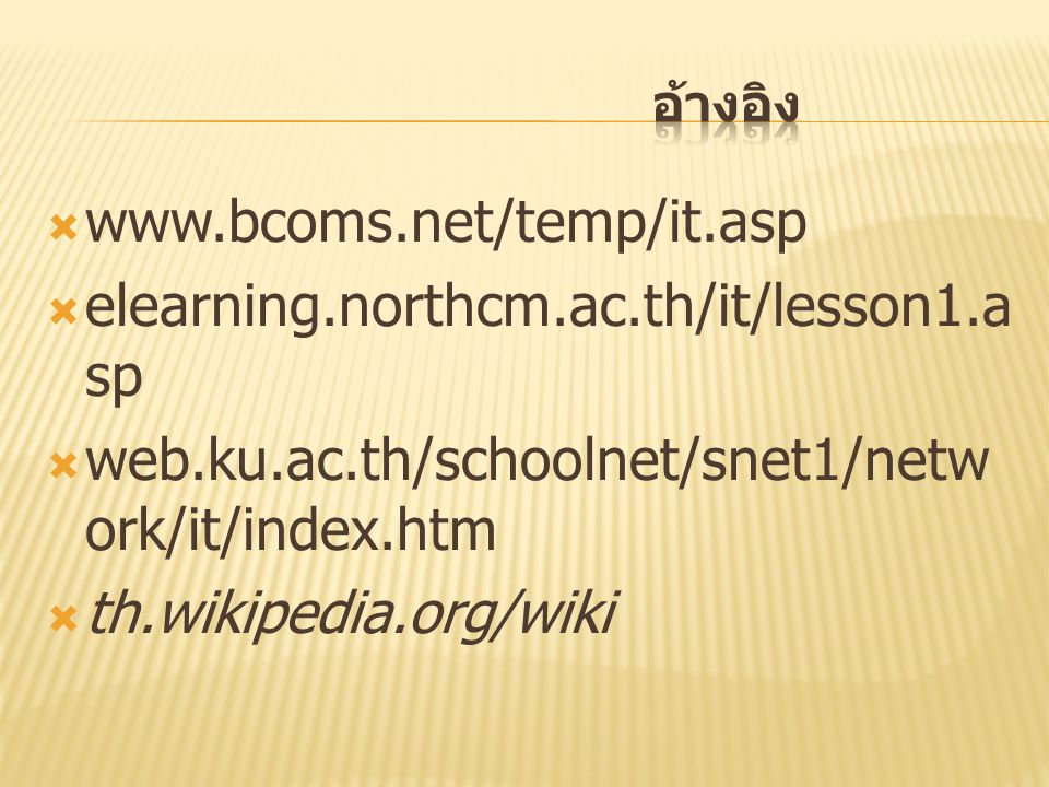  www.bcoms.net/temp/it.asp  elearning.northcm.ac.th/it/lesson1.a sp  web.ku.ac.th/schoolnet/snet1/netw ork/it/index.htm  th.wikipedia.org/wiki