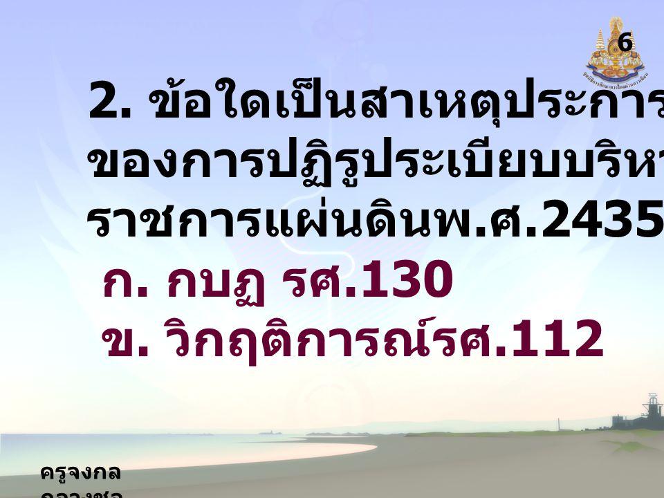 ครูจงกล กลางชล 6 2. ข้อใดเป็นสาเหตุประการหนึ่ง ของการปฏิรูประเบียบบริหาร ราชการแผ่นดินพ.