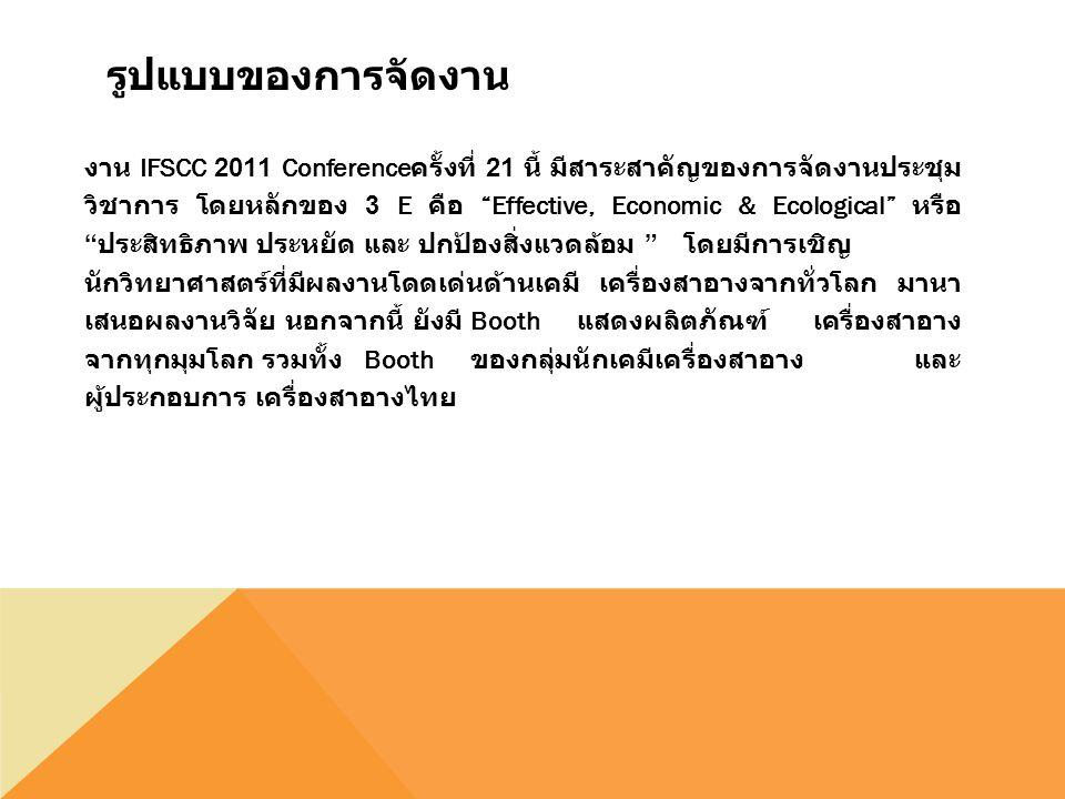 รูปแบบของการจัดงาน งาน IFSCC 2011 Conference ครั้งที่ 21 นี้ มีสาระสาคัญของการจัดงานประชุม วิชาการ โดยหลักของ 3 E คือ Effective, Economic & Ecological หรือ ประสิทธิภาพ ประหยัด และ ปกป้องสิ่งแวดล้อม โดยมีการเชิญ นักวิทยาศาสตร์ที่มีผลงานโดดเด่นด้านเคมี เครื่องสาอางจากทั่วโลก มานา เสนอผลงานวิจัย นอกจากนี้ ยังมี Booth แสดงผลิตภัณฑ์ เครื่องสาอาง จากทุกมุมโลก รวมทั้ง Booth ของกลุ่มนักเคมีเครื่องสาอาง และ ผู้ประกอบการ เครื่องสาอางไทย