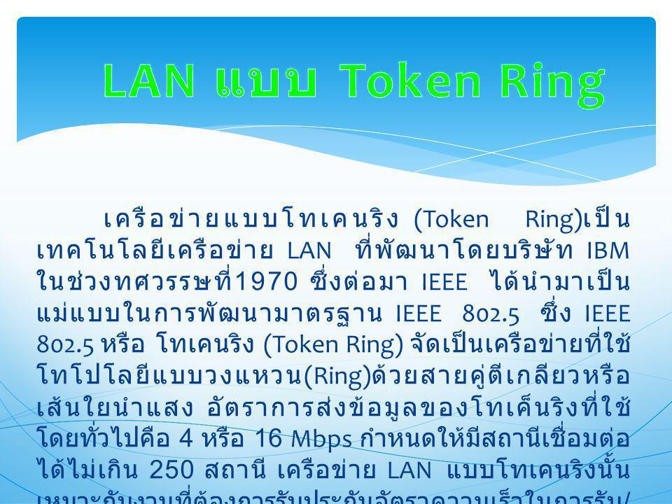 เครือข่ายแบบโทเคนริง (Token Ring) เป็น เทคโนโลยีเครือข่าย LAN ที่พัฒนาโดยบริษัท IBM ในช่วงทศวรรษที่ 1970 ซึ่งต่อมา IEEE ได้นำมาเป็น แม่แบบในการพัฒนามาตรฐาน IEEE 802.5 ซึ่ง IEEE 802.5 หรือ โทเคนริง (Token Ring) จัดเป็นเครือข่ายที่ใช้ โทโปโลยีแบบวงแหวน (Ring) ด้วยสายคู่ตีเกลียวหรือ เส้นใยนำแสง อัตราการส่งข้อมูลของโทเค็นริงที่ใช้ โดยทั่วไปคือ 4 หรือ 16 Mbps กำหนดให้มีสถานีเชื่อมต่อ ได้ไม่เกิน 250 สถานี เครือข่าย LAN แบบโทเคนริงนั้น เหมาะกับงานที่ต้องการรับประกันอัตราความเร็วในการรับ / ส่งข้อมูล รวมทั้งงานที่ต้องการระบบความแน่นอนที่ สามารถใช้งานได้ดีอยู่แม้มีปัญหาเกิดขึ้นกับระบบ