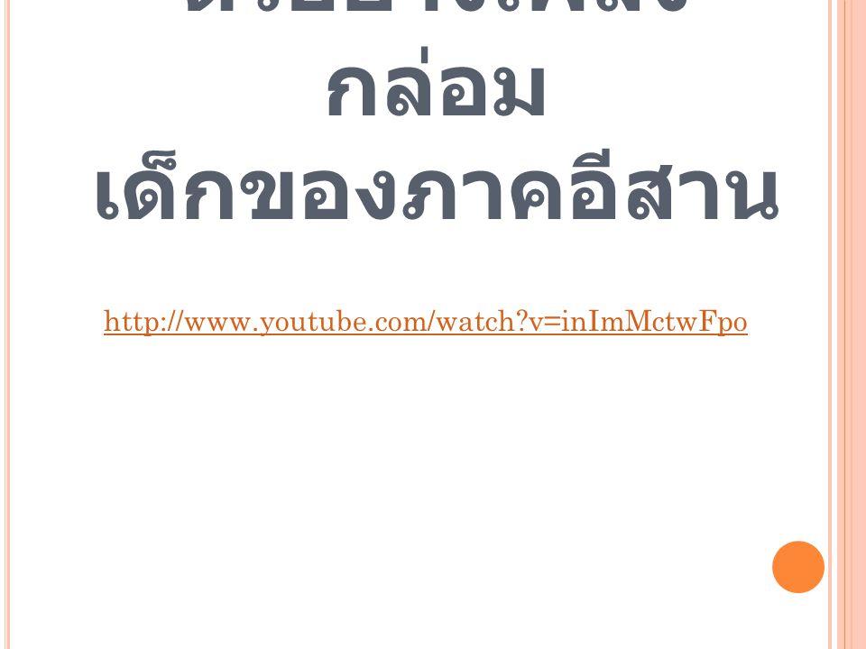 ตัวอย่างเพลง กล่อม เด็กของภาคอีสาน http://www.youtube.com/watch?v=inImMctwFpo