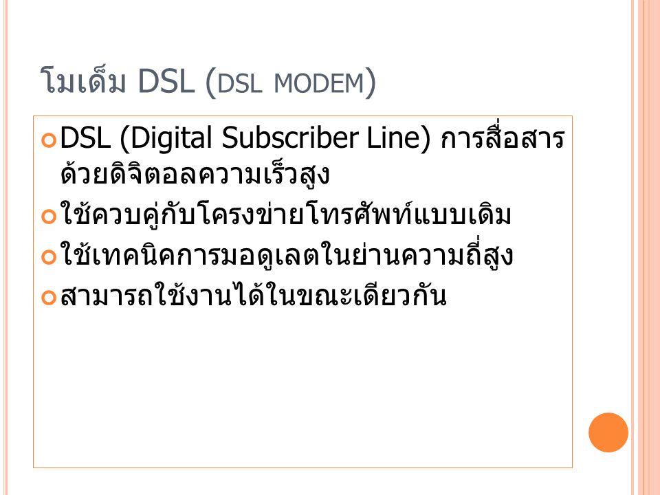 โมเด็ม DSL ( DSL MODEM ) DSL (Digital Subscriber Line) การสื่อสาร ด้วยดิจิตอลความเร็วสูง ใช้ควบคู่กับโครงข่ายโทรศัพท์แบบเดิม ใช้เทคนิคการมอดูเลตในย่านความถี่สูง สามารถใช้งานได้ในขณะเดียวกัน