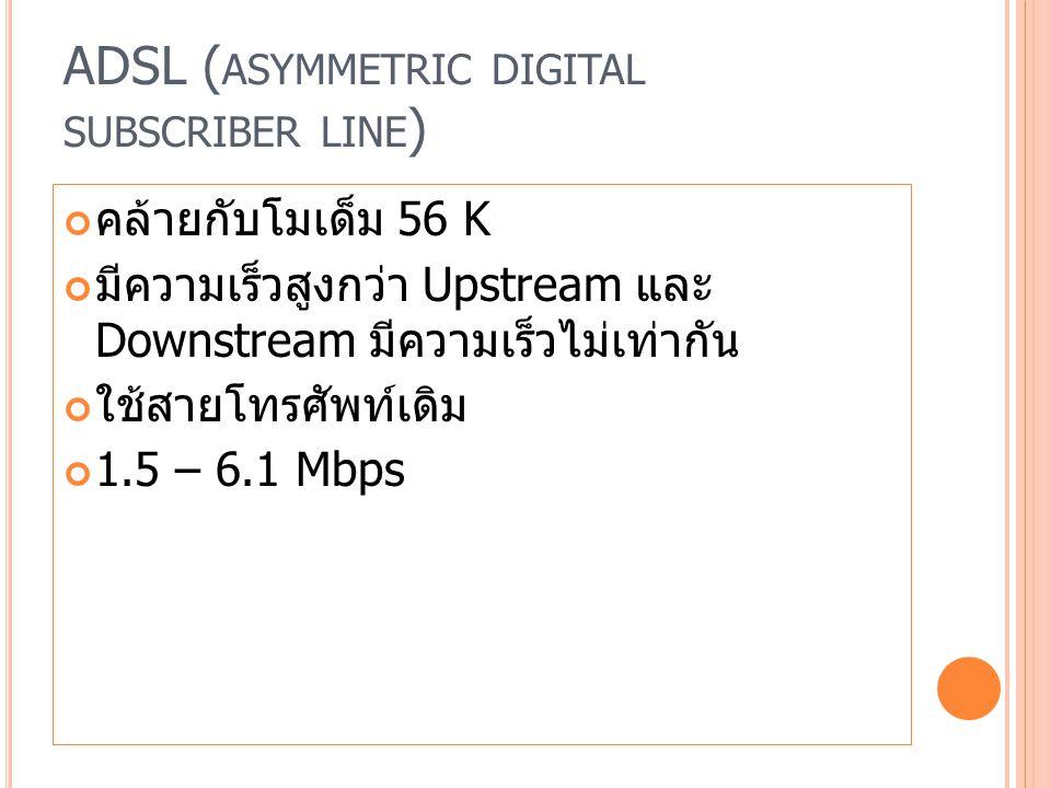 ADSL ( ASYMMETRIC DIGITAL SUBSCRIBER LINE ) คล้ายกับโมเด็ม 56 K มีความเร็วสูงกว่า Upstream และ Downstream มีความเร็วไม่เท่ากัน ใช้สายโทรศัพท์เดิม 1.5 – 6.1 Mbps