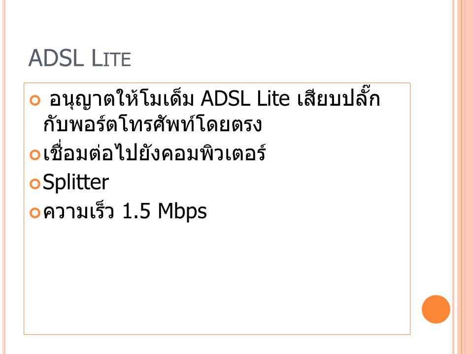 ADSL L ITE อนุญาตให้โมเด็ม ADSL Lite เสียบปลั๊ก กับพอร์ตโทรศัพท์โดยตรง เชื่อมต่อไปยังคอมพิวเตอร์ Splitter ความเร็ว 1.5 Mbps