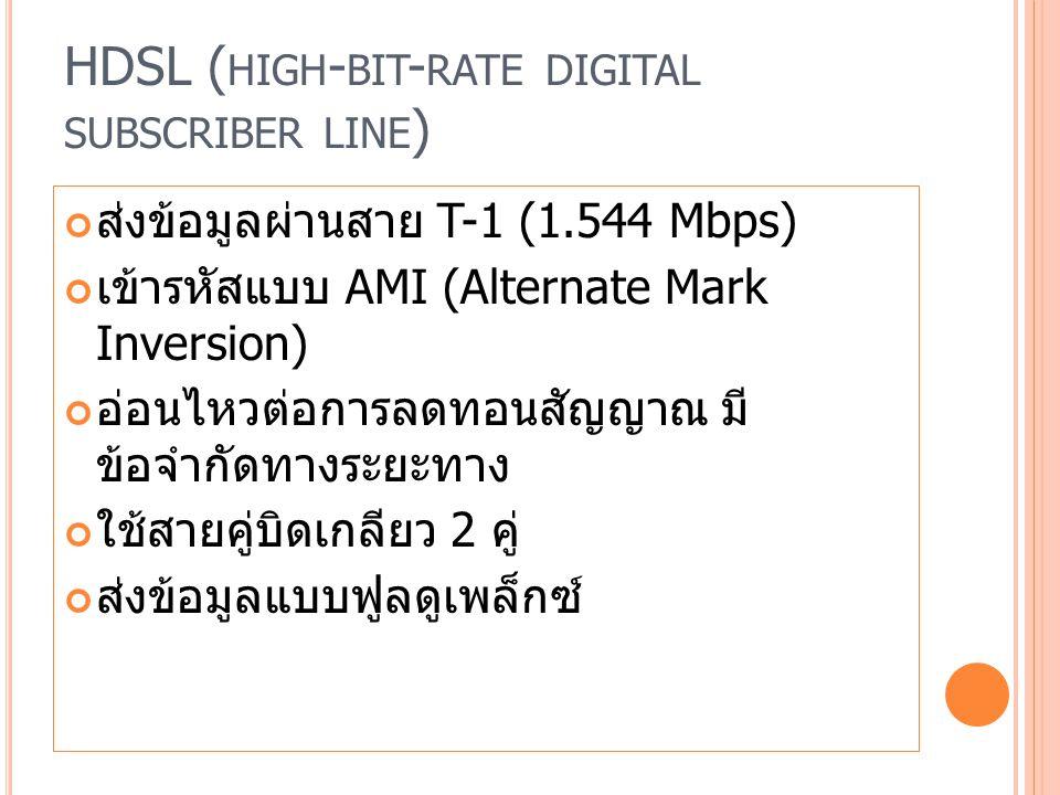 HDSL ( HIGH - BIT - RATE DIGITAL SUBSCRIBER LINE ) ส่งข้อมูลผ่านสาย T-1 (1.544 Mbps) เข้ารหัสแบบ AMI (Alternate Mark Inversion) อ่อนไหวต่อการลดทอนสัญญาณ มี ข้อจำกัดทางระยะทาง ใช้สายคู่บิดเกลียว 2 คู่ ส่งข้อมูลแบบฟูลดูเพล็กซ์
