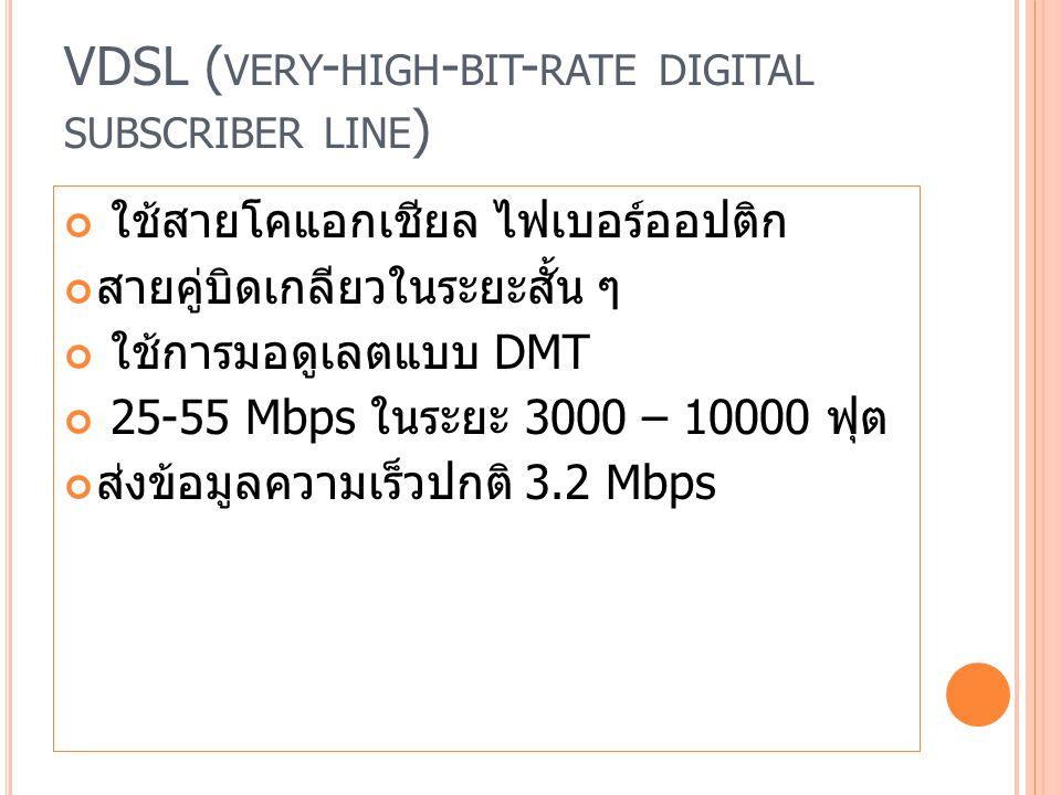 VDSL ( VERY - HIGH - BIT - RATE DIGITAL SUBSCRIBER LINE ) ใช้สายโคแอกเชียล ไฟเบอร์ออปติก สายคู่บิดเกลียวในระยะสั้น ๆ ใช้การมอดูเลตแบบ DMT 25-55 Mbps ในระยะ 3000 – 10000 ฟุต ส่งข้อมูลความเร็วปกติ 3.2 Mbps