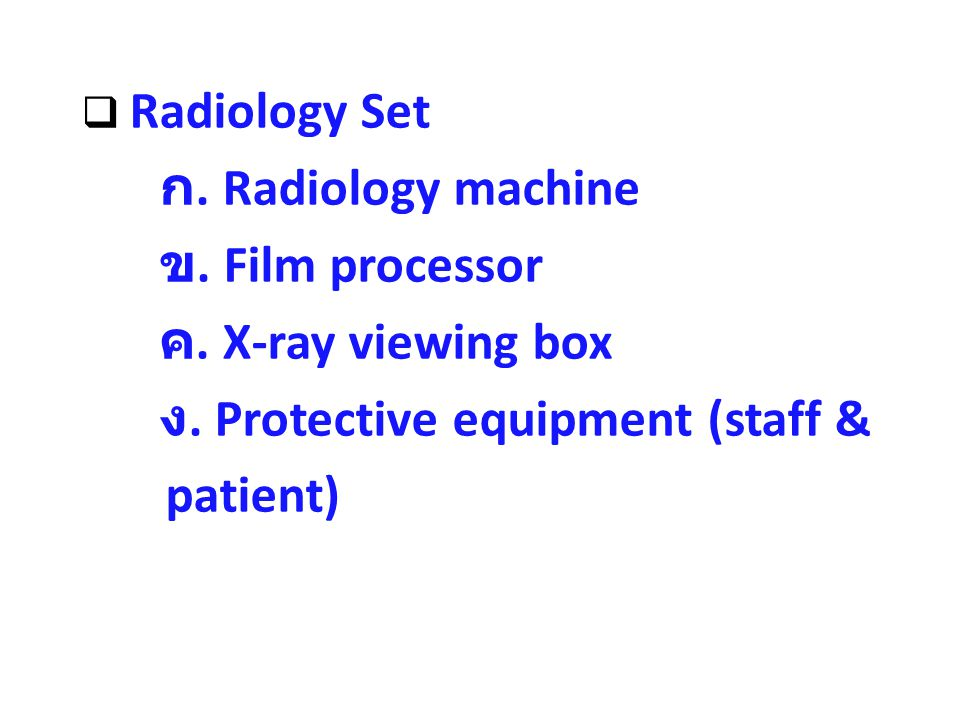  Radiology Set ก. Radiology machine ข. Film processor ค. X-ray viewing box ง. Protective equipment (staff & patient)
