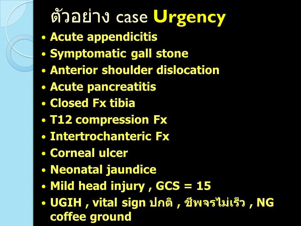 ตัวอย่าง case Urgency Acute appendicitis Symptomatic gall stone Anterior shoulder dislocation Acute pancreatitis Closed Fx tibia T12 compression Fx In