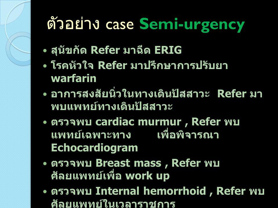 ตัวอย่าง case Semi-urgency สุนัขกัด Refer มาฉีด ERIG โรคหัวใจ Refer มาปรึกษาการปรับยา warfarin อาการสงสัยนิ่วในทางเดินปัสสาวะ Refer มา พบแพทย์ทางเดินป