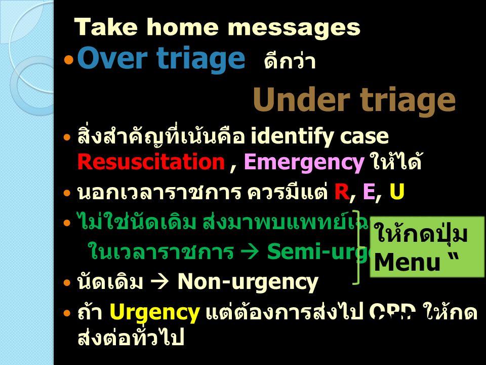 Over triage ดีกว่า Under triage สิ่งสำคัญที่เน้นคือ identify case Resuscitation, Emergency ให้ได้ นอกเวลาราชการ ควรมีแต่ R, E, U ไม่ใช่นัดเดิม ส่งมาพบ