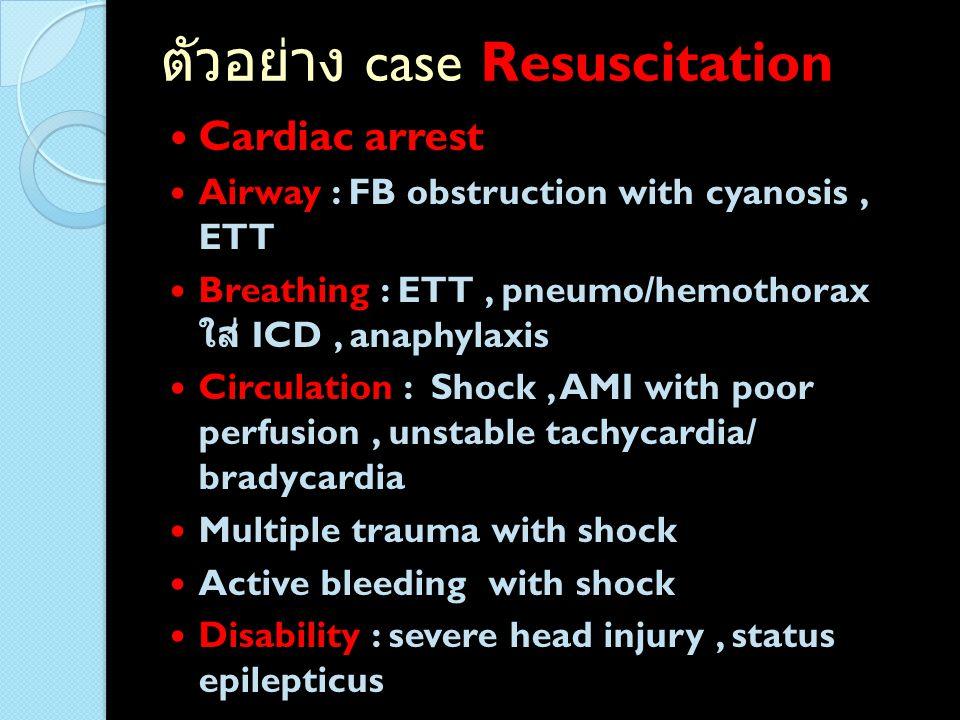 ตัวอย่าง case Resuscitation Cardiac arrest Airway : FB obstruction with cyanosis, ETT Breathing : ETT, pneumo/hemothorax ใส่ ICD, anaphylaxis Circulat