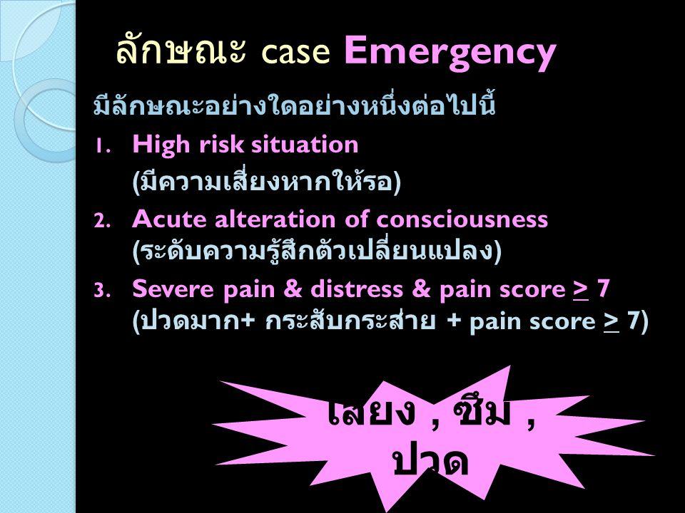 ตัวอย่าง case Emergency Stroke, Stroke fast track Unstable angina/NSTEMI, STEMI COPD with AE Sepsis MCA, ปวดท้อง, FAST +ve แต่ vital signs ปกติ Alteration of consciousness Mild to moderate head injury (GCS < 14) Paraquat poisoning UGIH, pulse เร็ว, NG สีแดงสด Pregnancy + เลือดออกช่องคลอดปริมาณพอสมควร หรือ ลูกดิ้นน้อยลง Labour + CPD (cephalopelvic disproportion) AAA + ปวดท้อง แต่ vital signs ปกติอยู่ Peritonitis, ruptured appendicitis