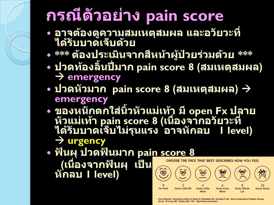 กรณีตัวอย่าง pain score อาจต้องดูความสมเหตุสมผล และอวัยวะที่ ได้รับบาดเจ็บด้วย *** ต้องประเมินจากสีหน้าผู้ป่วยร่วมด้วย *** ปวดท้องลิ้นปี่มาก pain scor