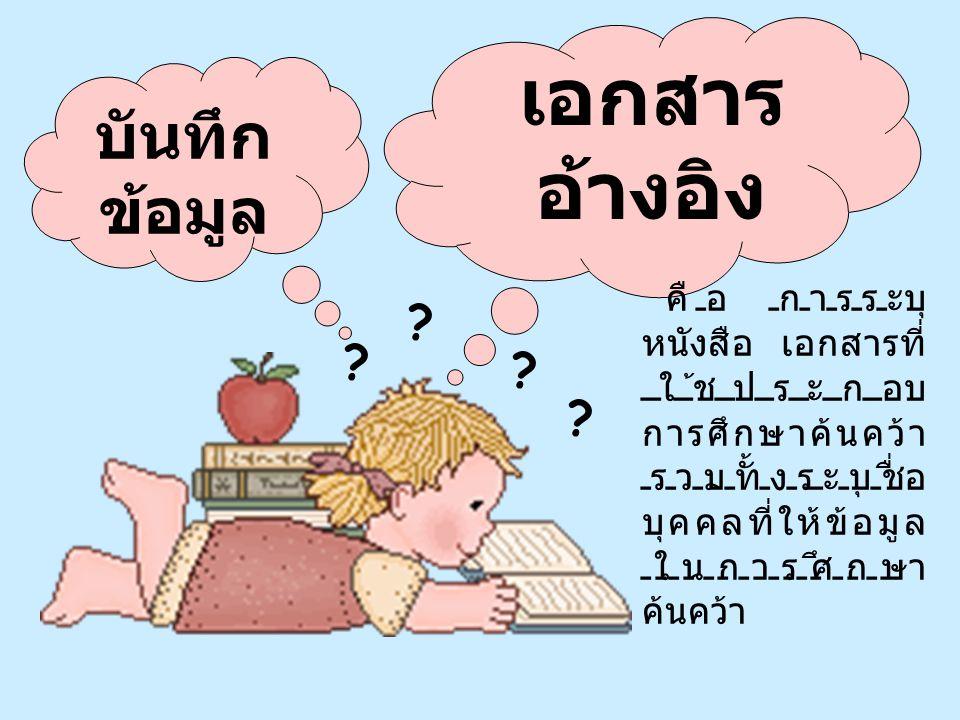บันทึก ข้อมูล เอกสาร อ้างอิง คือ การระบุ หนังสือ เอกสารที่ ใช้ประกอบ การศึกษาค้นคว้า รวมทั้งระบุชื่อ บุคคลที่ให้ข้อมูล ในการศึกษา ค้นคว้า ? ? ? ?