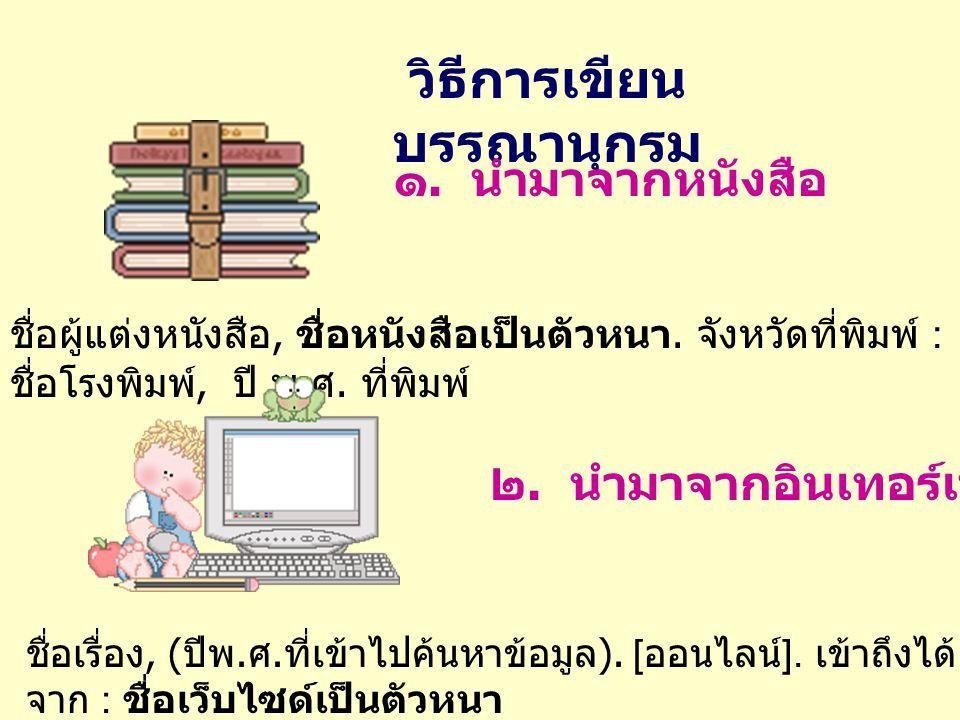 วิธีการเขียน บรรณานุกรม ๑. นำมาจากหนังสือ ชื่อผู้แต่งหนังสือ, ชื่อหนังสือเป็นตัวหนา. จังหวัดที่พิมพ์ : ชื่อโรงพิมพ์, ปี พ. ศ. ที่พิมพ์ ๒. นำมาจากอินเท