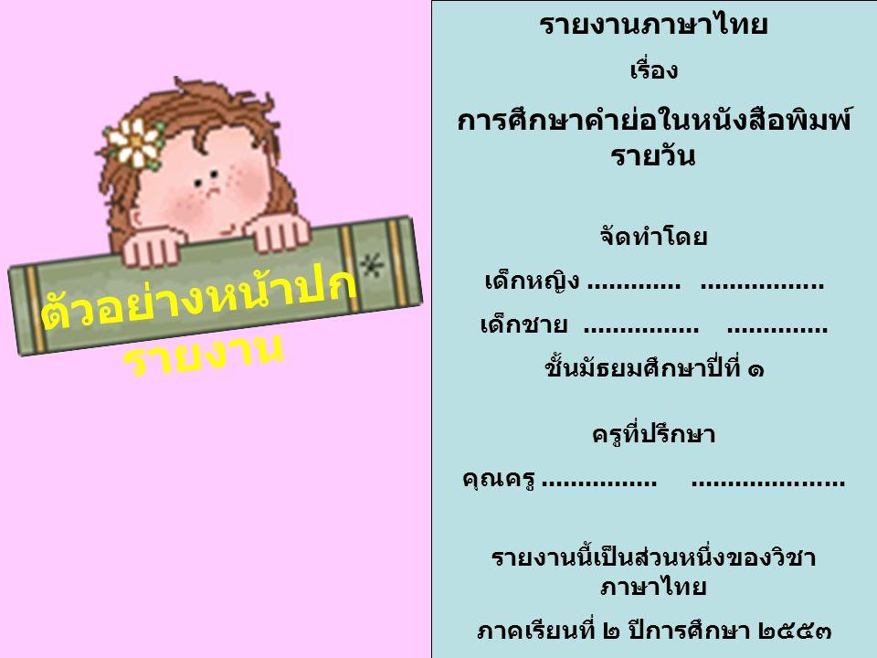 ตัวอย่างหน้าปก รายงาน รายงานภาษาไทย เรื่อง การศึกษาคำย่อในหนังสือพิมพ์ รายวัน จัดทำโดย เด็กหญิง.............................. เด็กชาย.................
