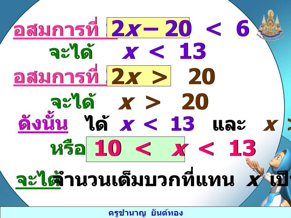 ครูชำนาญ ยันต์ทอง อสมการที่ 1 2x – 20 < 6 จะได้ x < 13 อสมการที่ 2 2x > 20 x > 20 จะได้ ดังนั้น ได้ x 20 หรือ 10 < x < 13 จะได้ จำนวนเต็มบวกที่แทน x เ