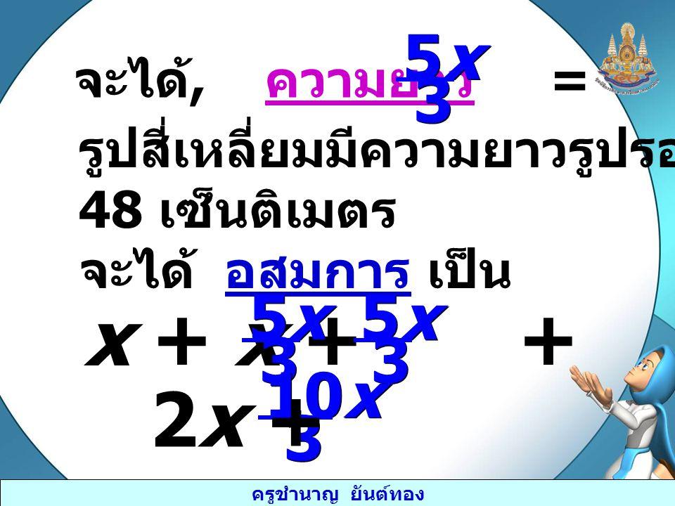 ครูชำนาญ ยันต์ทอง จะได้, ความยาว = 5x5x 5x5x 3 3 รูปสี่เหลี่ยมมีความยาวรูปรอบไม่น้อยกว่า 48 เซ็นติเมตร จะได้ อสมการ เป็น x + x + + ≥ 48 5x5x 5x5x 3 3