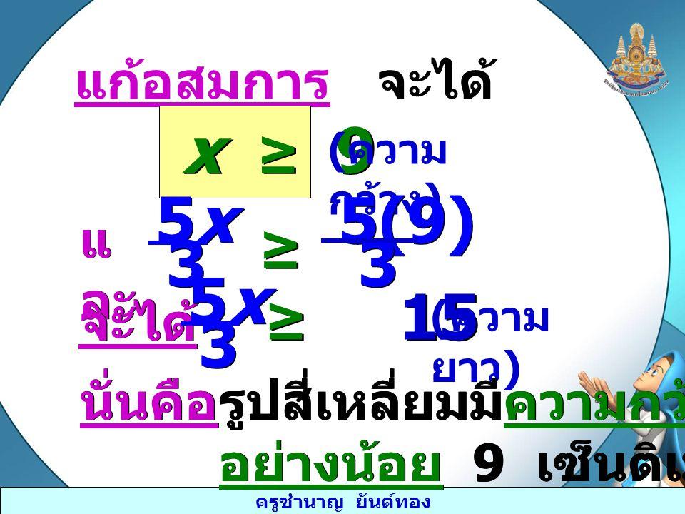 ครูชำนาญ ยันต์ทอง แก้อสมการ จะได้ x ≥ 9 ( ความ กว้าง ) แ ละ 5x5x 5x5x 3 3 ≥ ≥ 5(9)5(9) 5(9)5(9) 3 3 จะได้ 5x5x 5x5x 3 3 ≥ 15 ( ความ ยาว ) นั่นคือ รูปส