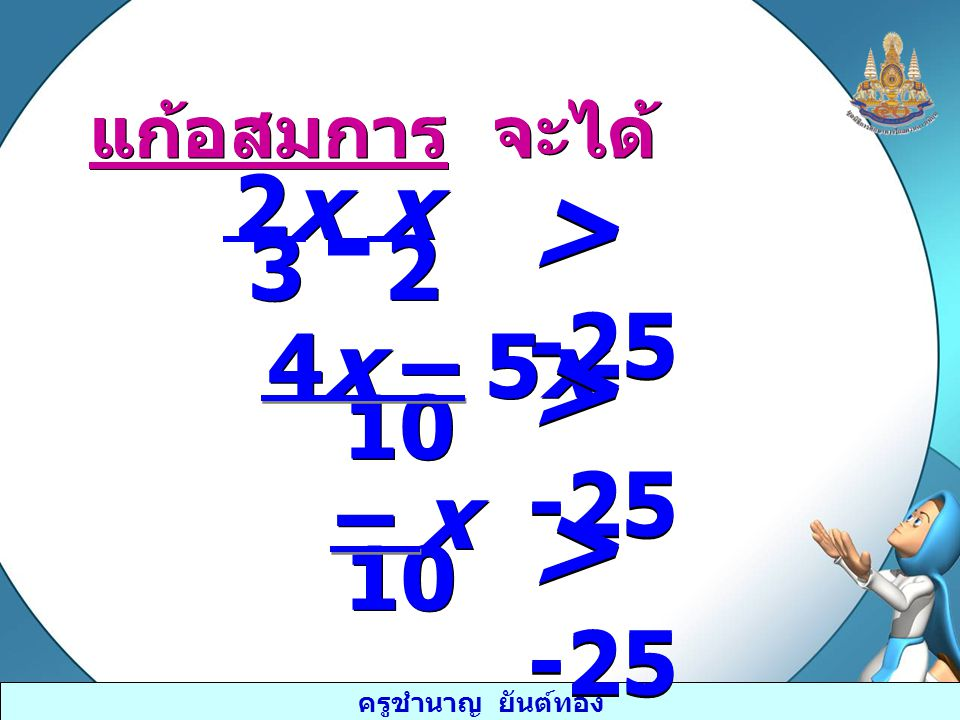 ครูชำนาญ ยันต์ทอง เอา -10 คูณทั้งสองข้างของอสมการ เครื่องหมายของอสมการจะเปลี่ยนเป็นตรงกันข้าม เอา -10 คูณทั้งสองข้างของอสมการ เครื่องหมายของอสมการจะเปลี่ยนเป็นตรงกันข้าม จะได้ ( ) (-10) – x 10 < (- 10)(-25) x < 250