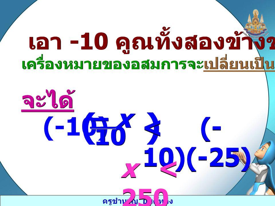 ครูชำนาญ ยันต์ทอง เอา -10 คูณทั้งสองข้างของอสมการ เครื่องหมายของอสมการจะเปลี่ยนเป็นตรงกันข้าม เอา -10 คูณทั้งสองข้างของอสมการ เครื่องหมายของอสมการจะเป