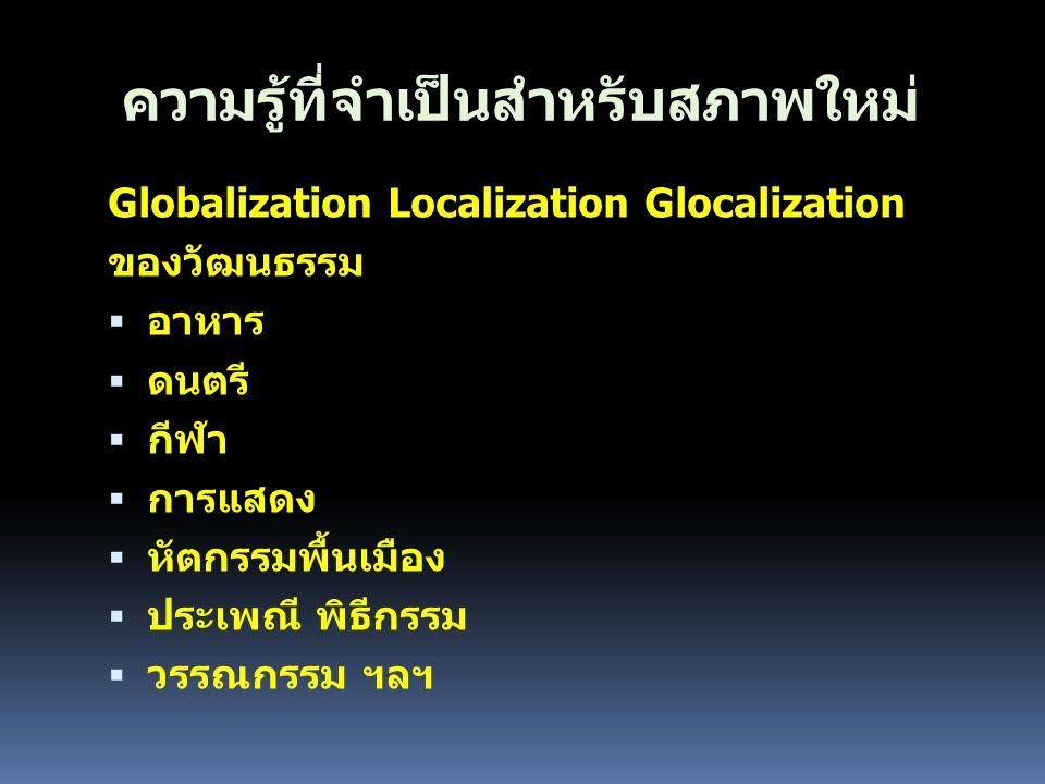 ความรู้ที่จำเป็นสำหรับสภาพใหม่ Globalization Localization Glocalization ของวัฒนธรรม  อาหาร  ดนตรี  กีฬา  การแสดง  หัตกรรมพื้นเมือง  ประเพณี พิธี
