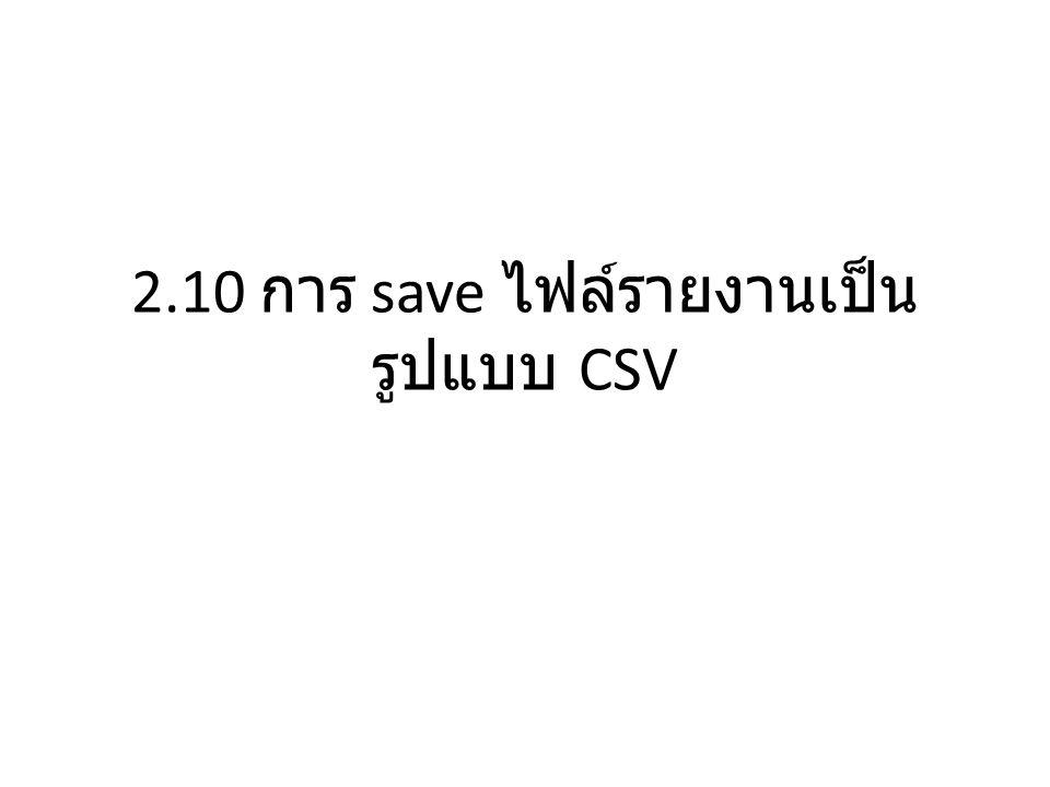 2.10 การ save ไฟล์รายงานเป็น รูปแบบ CSV