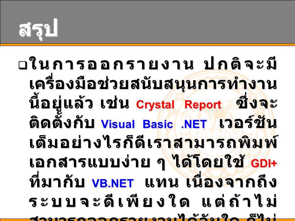 สรุป  ในการออกรายงาน ปกติจะมี เครื่องมือช่วยสนับสนุนการทำงาน นี้อยู่แล้ว เช่น Crystal Report ซึ่งจะ ติดตั้งกับ Visual Basic.NET เวอร์ชัน เต็มอย่างไรก