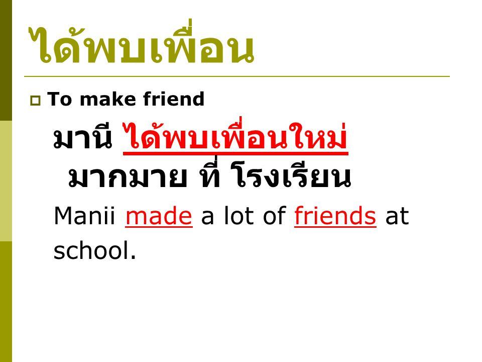 ได้พบเพื่อน  To make friend มานี ได้พบเพื่อนใหม่ มากมาย ที่ โรงเรียน Manii made a lot of friends at school.